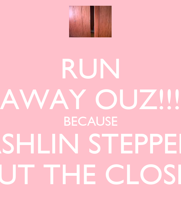 RUN AWAY OUZ!!! BECAUSE ASHLIN STEPPED OUT THE CLOSET
