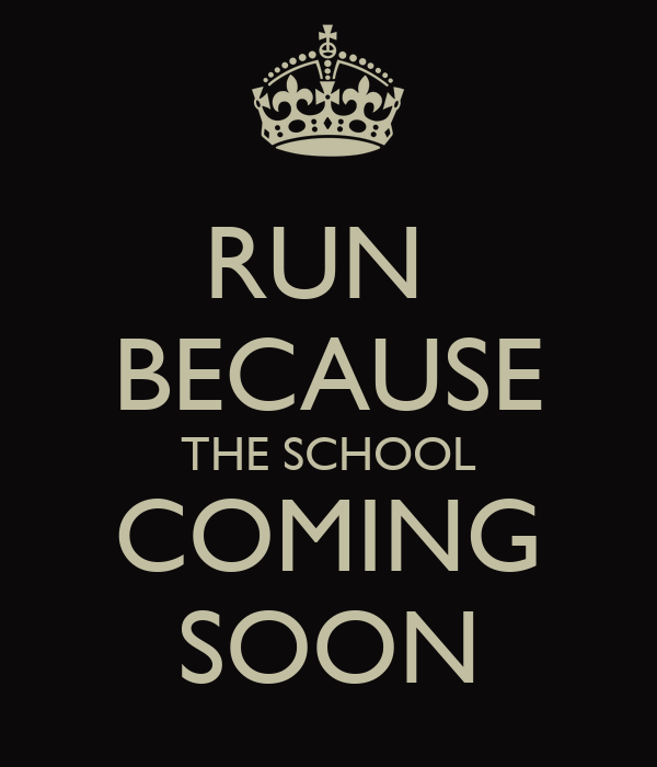 RUN  BECAUSE THE SCHOOL COMING SOON