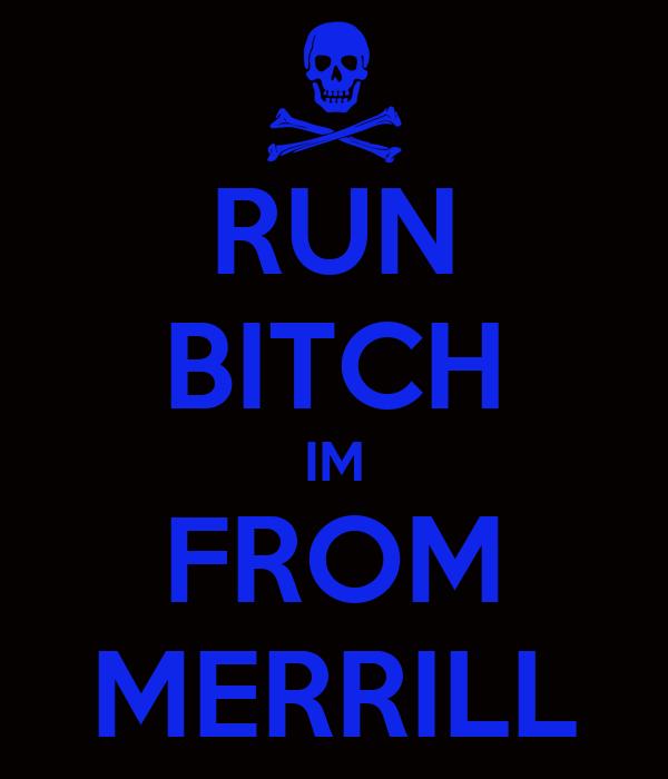 RUN BITCH IM FROM MERRILL