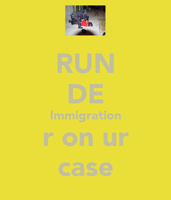 RUN DE Immigration r on ur case