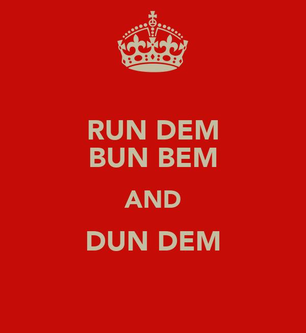 RUN DEM BUN BEM AND DUN DEM