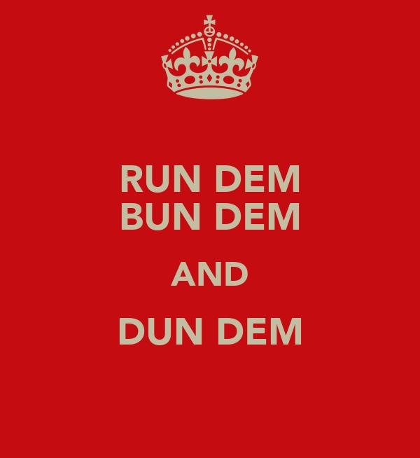 RUN DEM BUN DEM AND DUN DEM