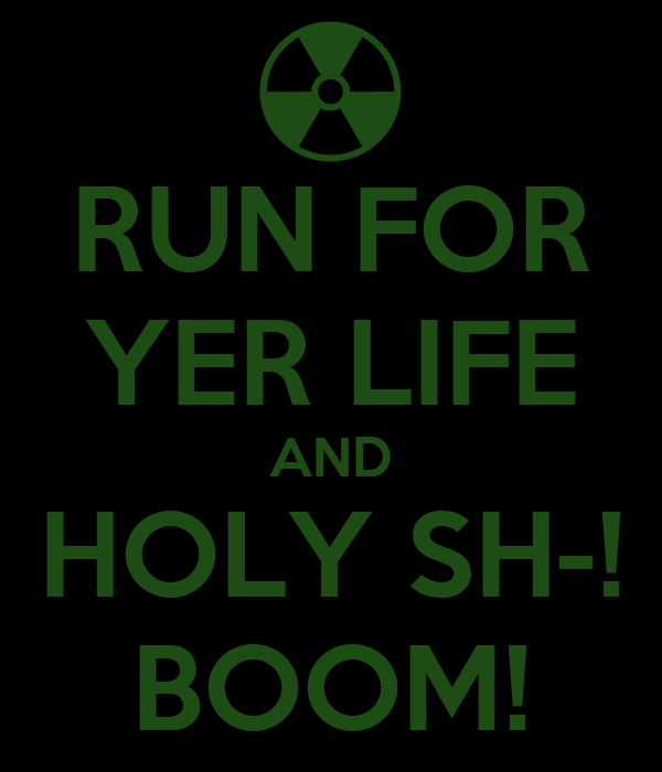 RUN FOR YER LIFE AND HOLY SH-! BOOM!