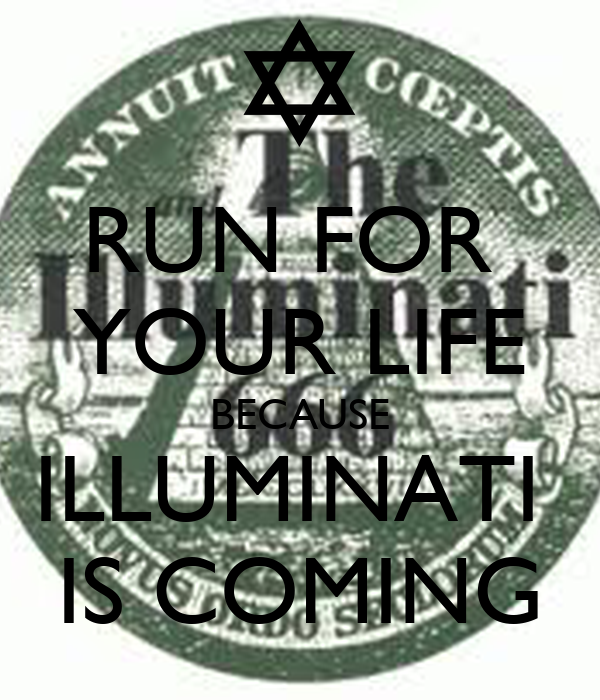 RUN FOR  YOUR LIFE BECAUSE ILLUMINATI  IS COMING