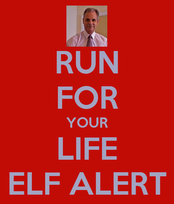 RUN FOR YOUR LIFE ELF ALERT