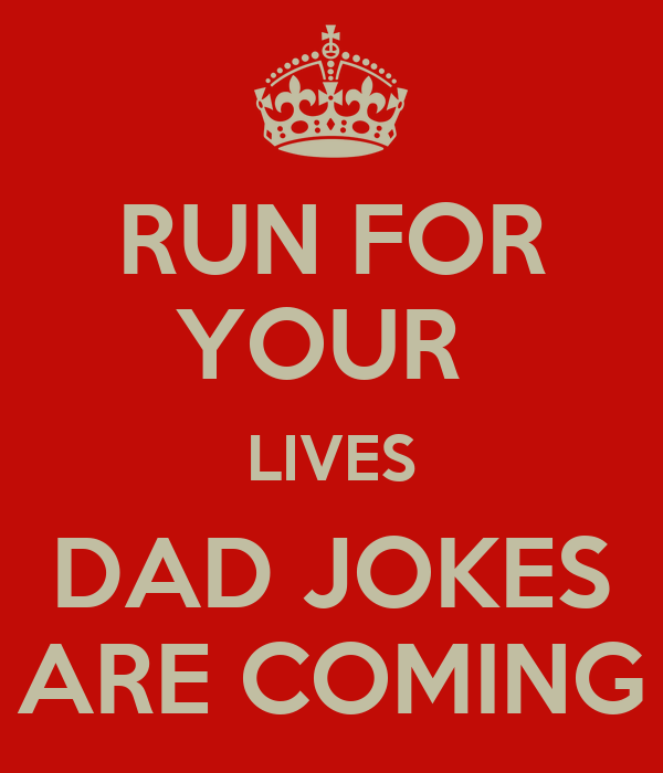 RUN FOR YOUR  LIVES DAD JOKES ARE COMING