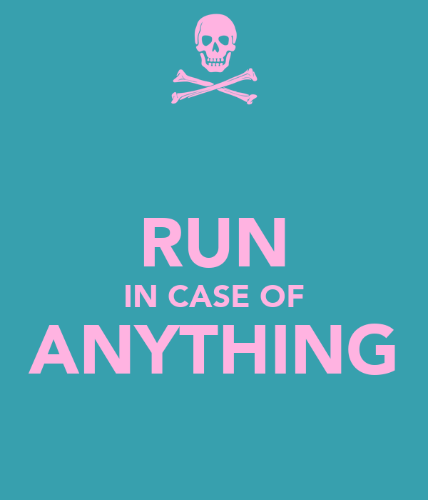 RUN IN CASE OF ANYTHING