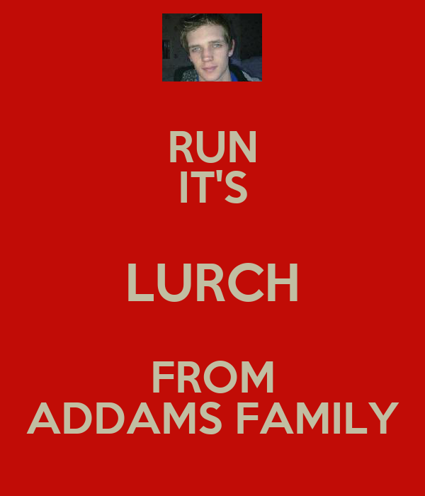 RUN IT'S LURCH FROM ADDAMS FAMILY