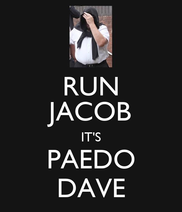 RUN JACOB IT'S PAEDO DAVE