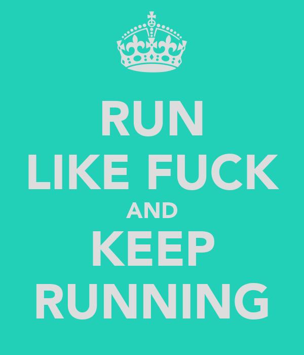 RUN LIKE FUCK AND KEEP RUNNING