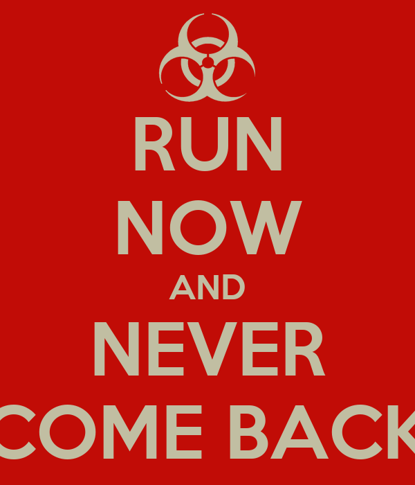 RUN NOW AND NEVER COME BACK