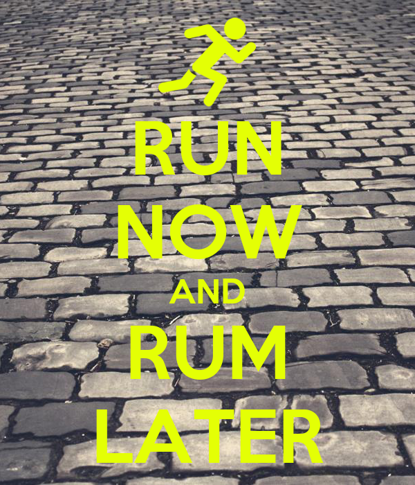 RUN NOW AND RUM LATER