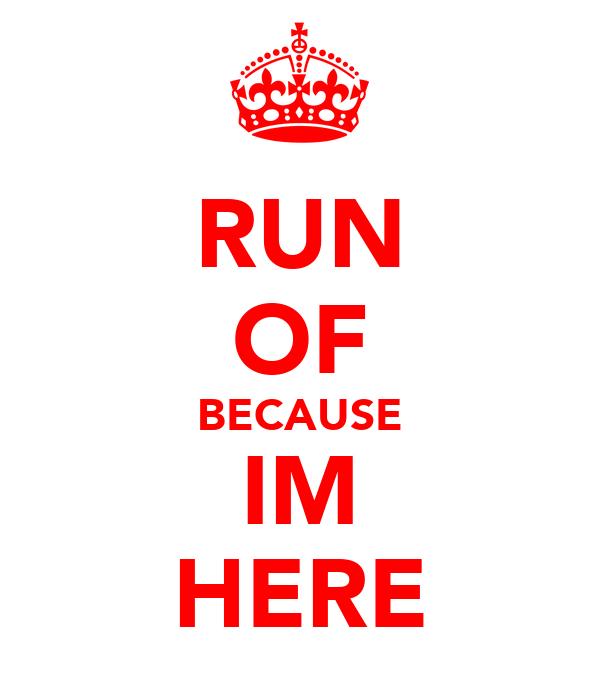 RUN OF BECAUSE IM HERE