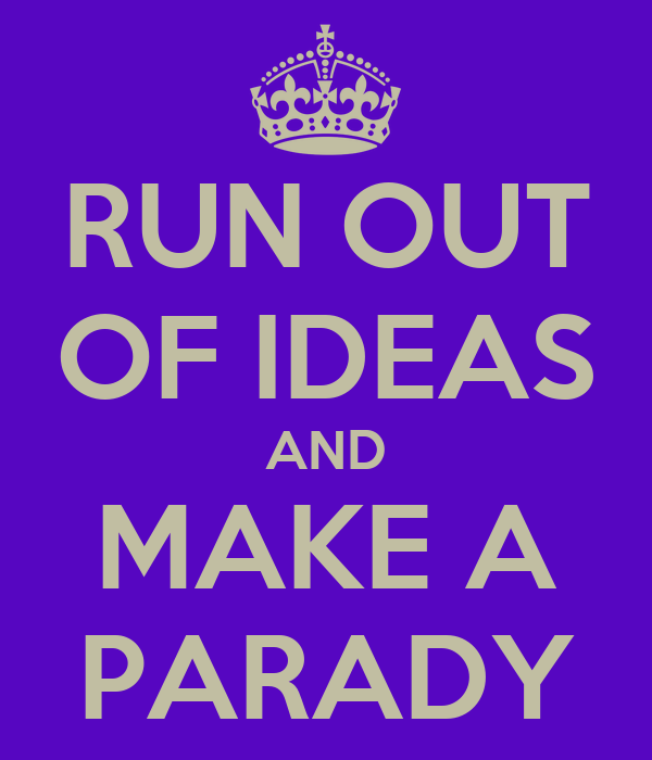 RUN OUT OF IDEAS AND MAKE A PARADY