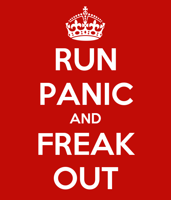RUN PANIC AND FREAK OUT