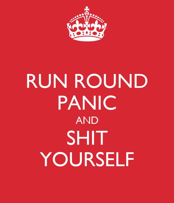 RUN ROUND PANIC AND SHIT YOURSELF