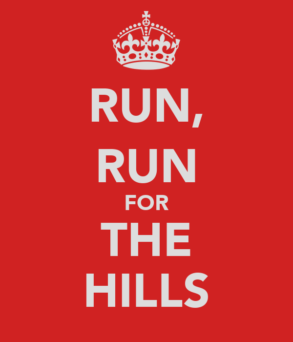 RUN, RUN FOR THE HILLS