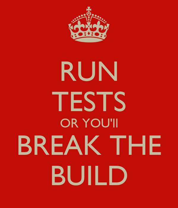 RUN TESTS OR YOU'll BREAK THE BUILD