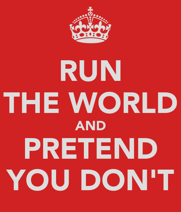 RUN THE WORLD AND PRETEND YOU DON'T