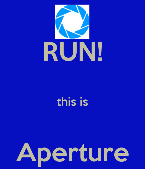 RUN!  this is  Aperture