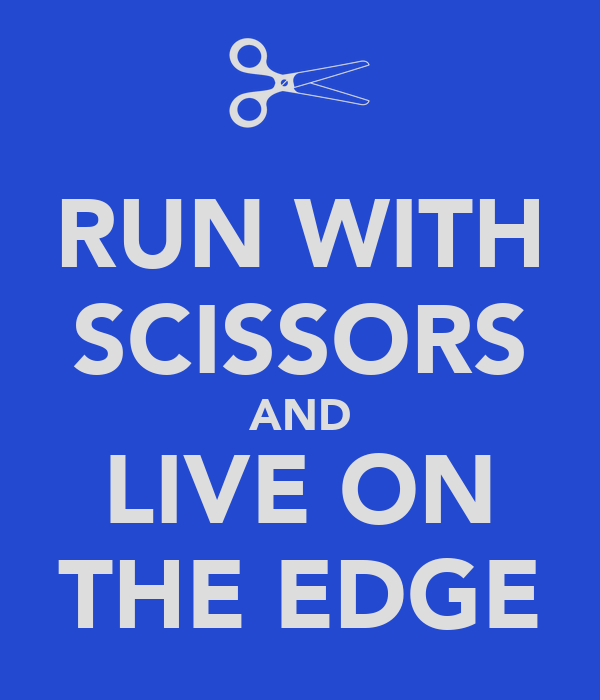 RUN WITH SCISSORS AND LIVE ON THE EDGE
