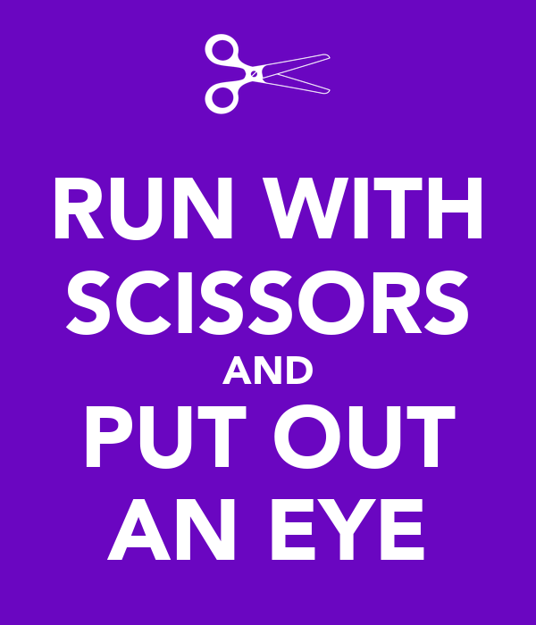 RUN WITH SCISSORS AND PUT OUT AN EYE