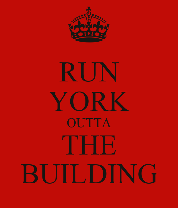 RUN YORK OUTTA THE BUILDING