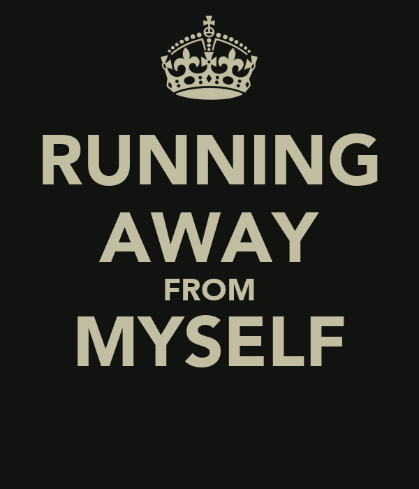 RUNNING AWAY FROM MYSELF