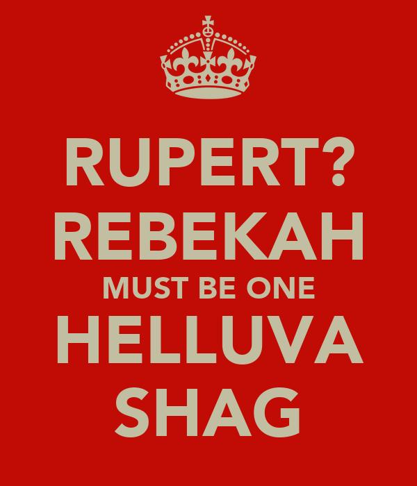 RUPERT? REBEKAH MUST BE ONE HELLUVA SHAG