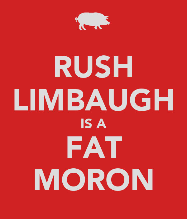 RUSH LIMBAUGH IS A FAT MORON