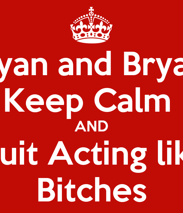 Ryan and Bryan Keep Calm  AND Quit Acting like Bitches