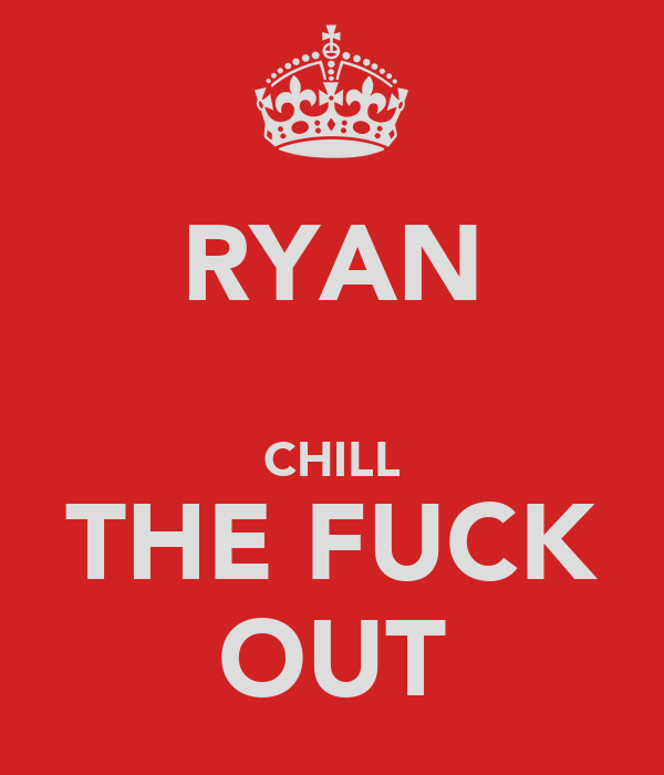 RYAN  CHILL THE FUCK OUT