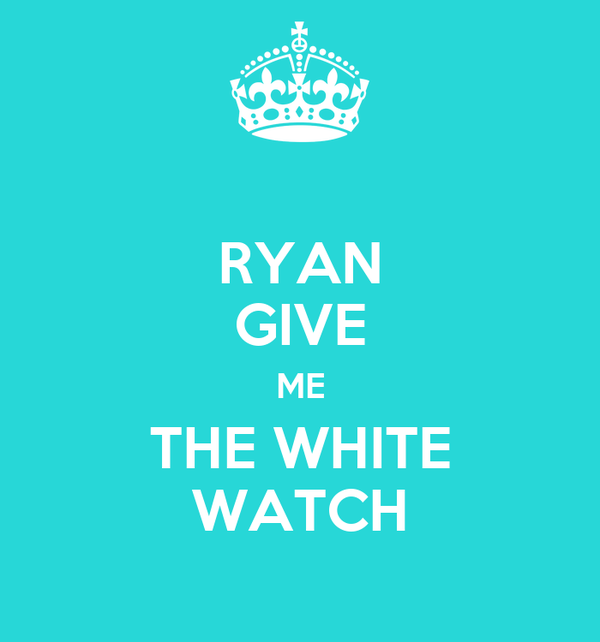 RYAN GIVE ME THE WHITE WATCH
