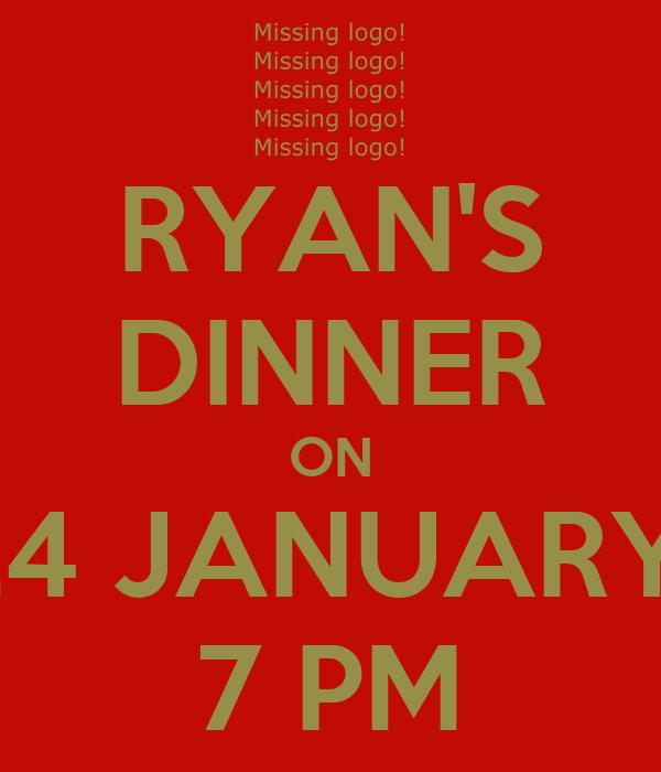 RYAN'S DINNER ON 24 JANUARY  7 PM