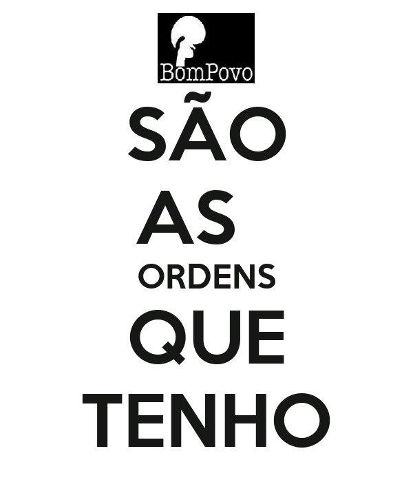 SÃO AS   ORDENS QUE TENHO