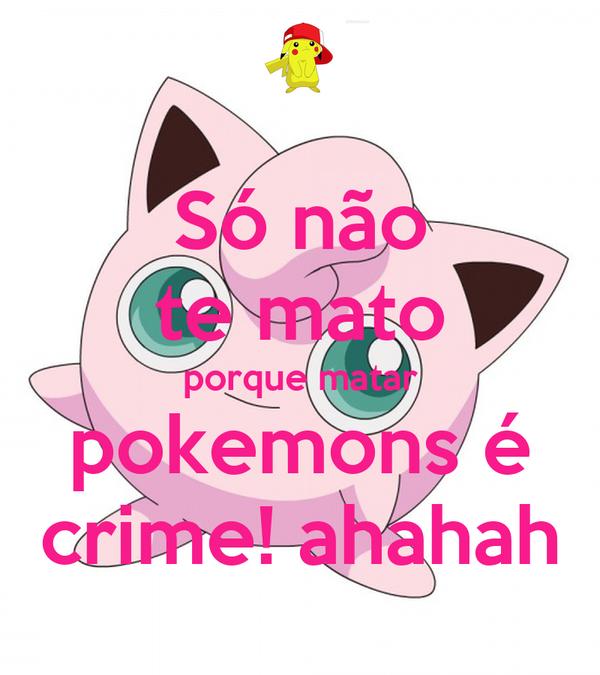 Só não te mato porque matar pokemons é crime! ahahah