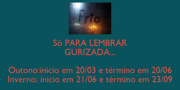 Só PARA LEMBRAR GURIZADA...  Outono:ínicio em 20/03 e término em 20/06 Inverno: ínicio em 21/06 e término em 23/09