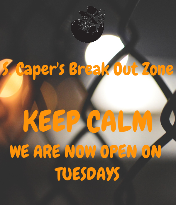 S. Caper's Break Out Zone  KEEP CALM WE ARE NOW OPEN ON  TUESDAYS