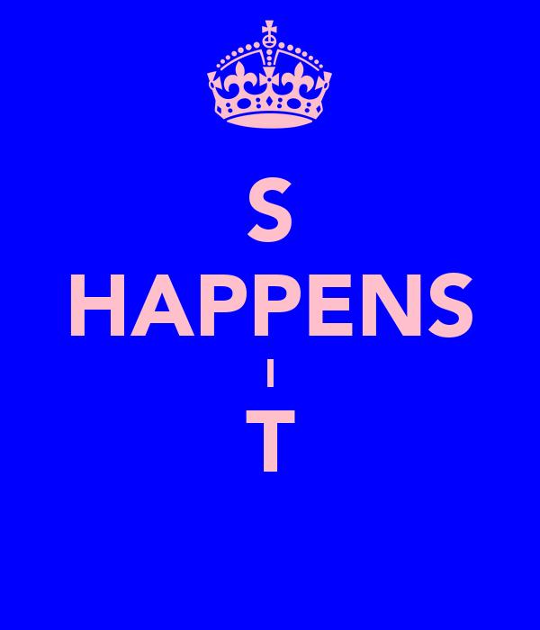 S HAPPENS I T