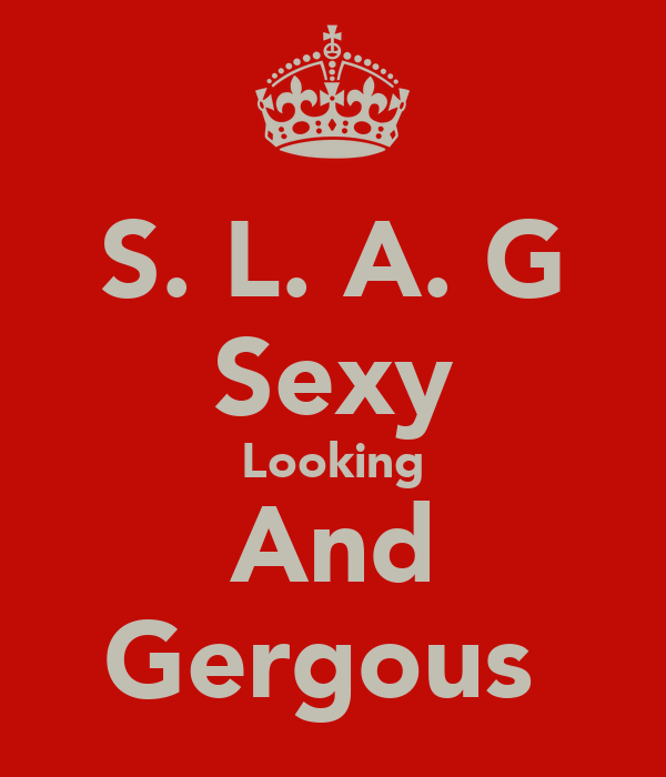 S. L. A. G Sexy Looking And Gergous