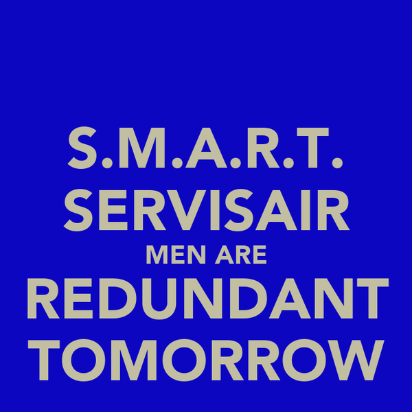 S.M.A.R.T. SERVISAIR MEN ARE REDUNDANT TOMORROW