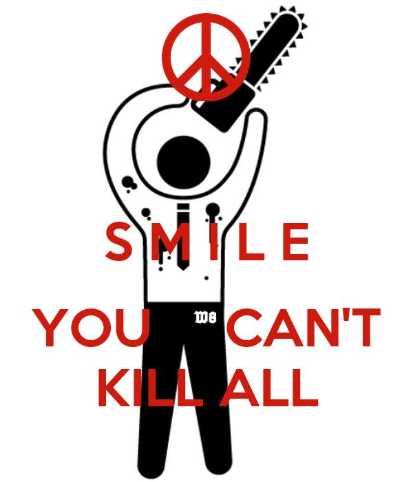 S M I L E   YOU     CAN'T  KILL ALL