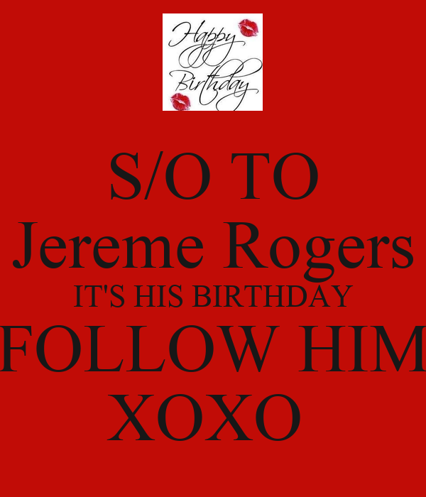 S/O TO Jereme Rogers IT'S HIS BIRTHDAY FOLLOW HIM XOXO