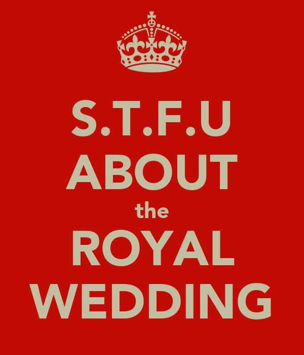 S.T.F.U ABOUT the ROYAL WEDDING