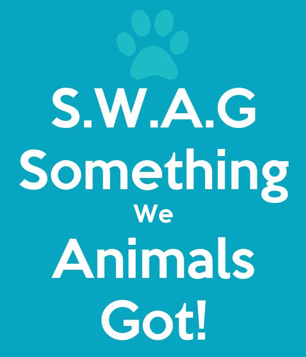 S.W.A.G Something We Animals Got!