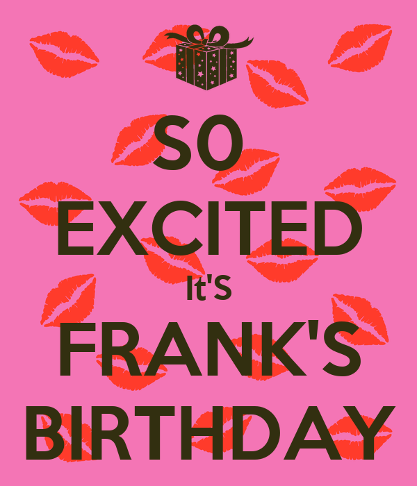S0  EXCITED It'S FRANK'S BIRTHDAY