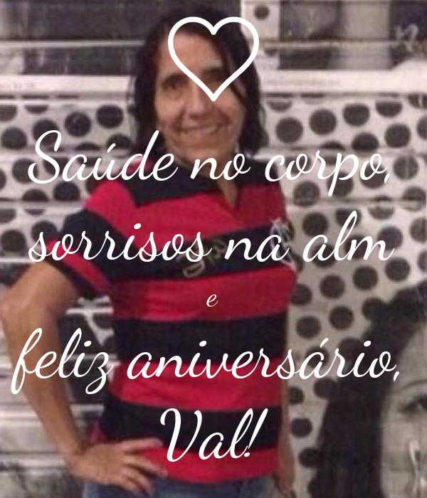 Saúde no corpo, sorrisos na alm e feliz aniversário, Val!