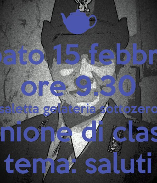 sabato 15 febbraio ore 9.30 saletta gelateria sottozero riunione di classe tema: saluti