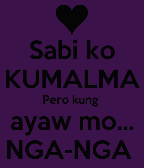 Sabi ko KUMALMA Pero kung  ayaw mo... NGA-NGA