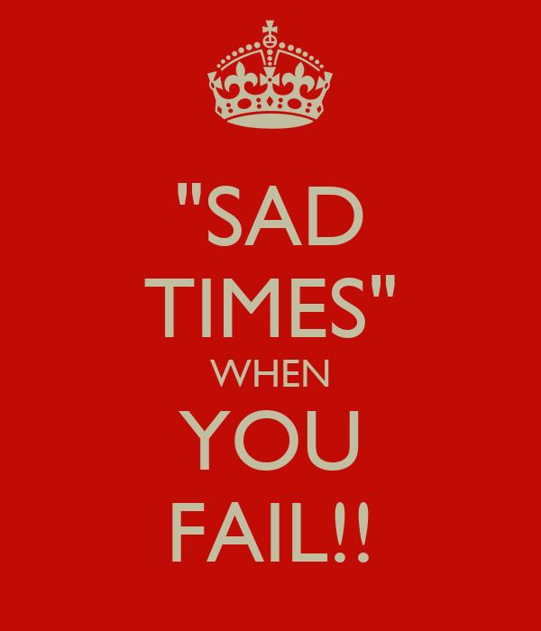 """SAD TIMES"" WHEN YOU FAIL!!"